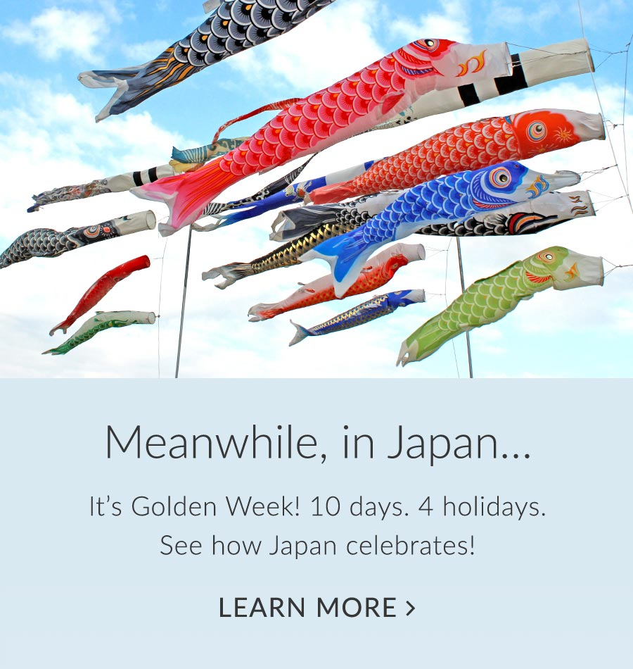 Meanwhile, in Japan… It's Golden Week! 10 days. 4 holidays. See how Japan celebrates! Click to learn more.