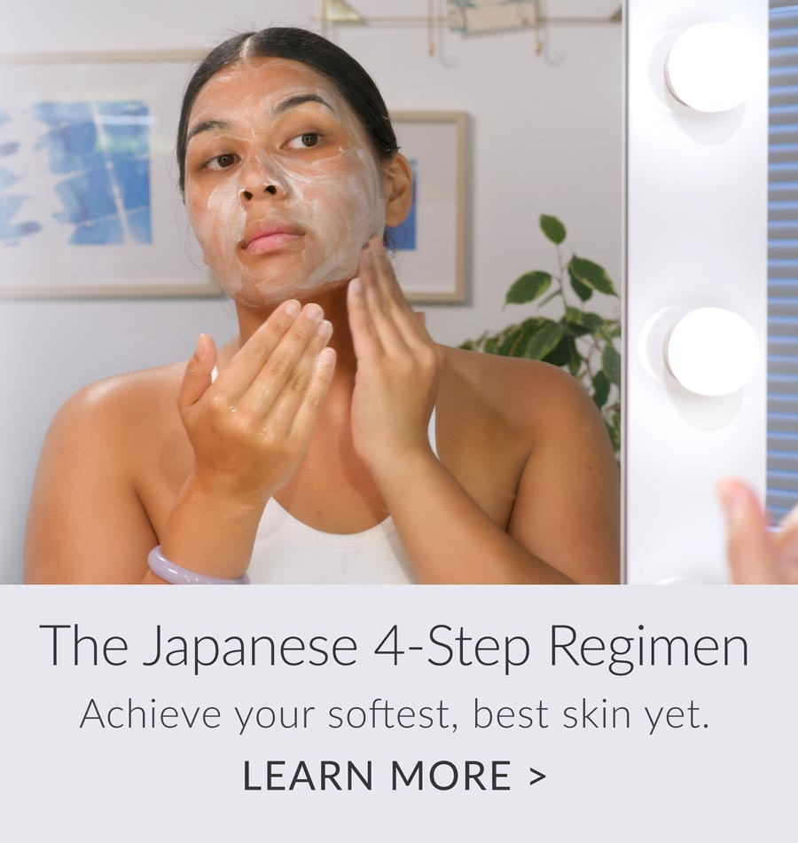 The Japanese 4-Step Regimen. Achieve your softest, best skin yet.